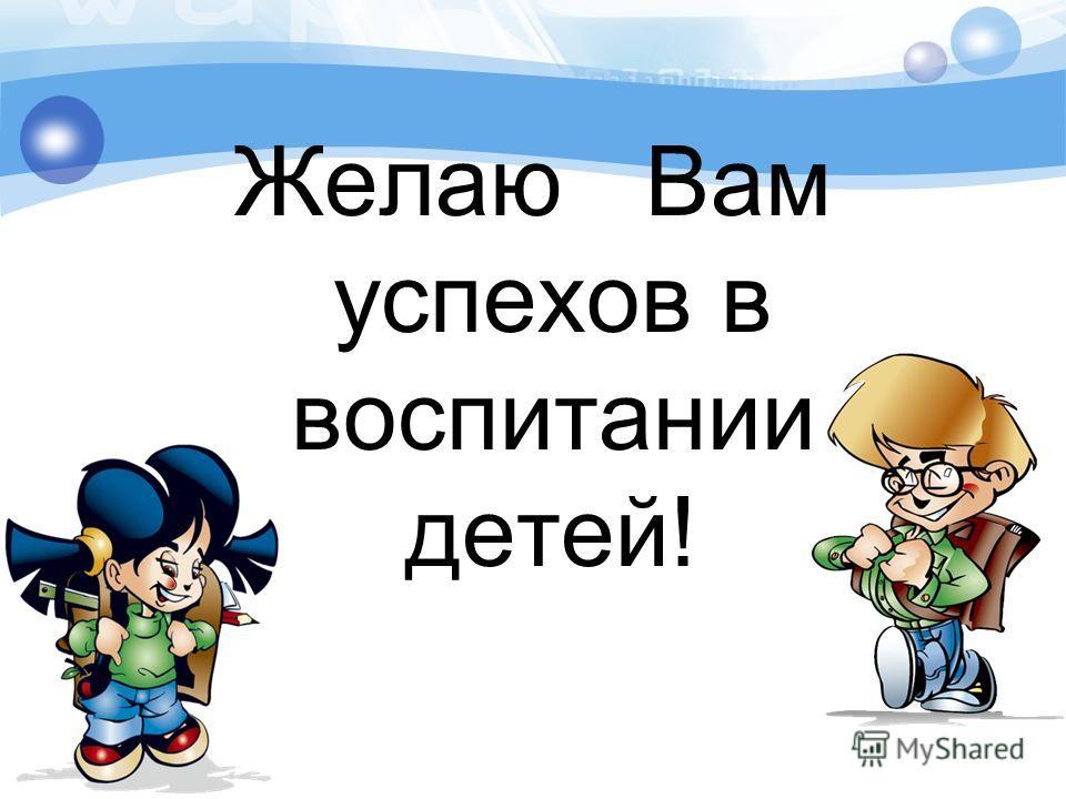 Желаю Вам успехов в воспитании детей!