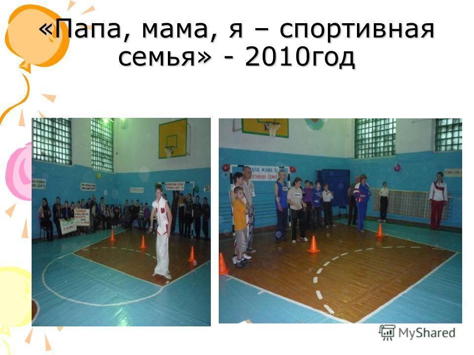 «Папа, мама, я – спортивная семья» - 2010год