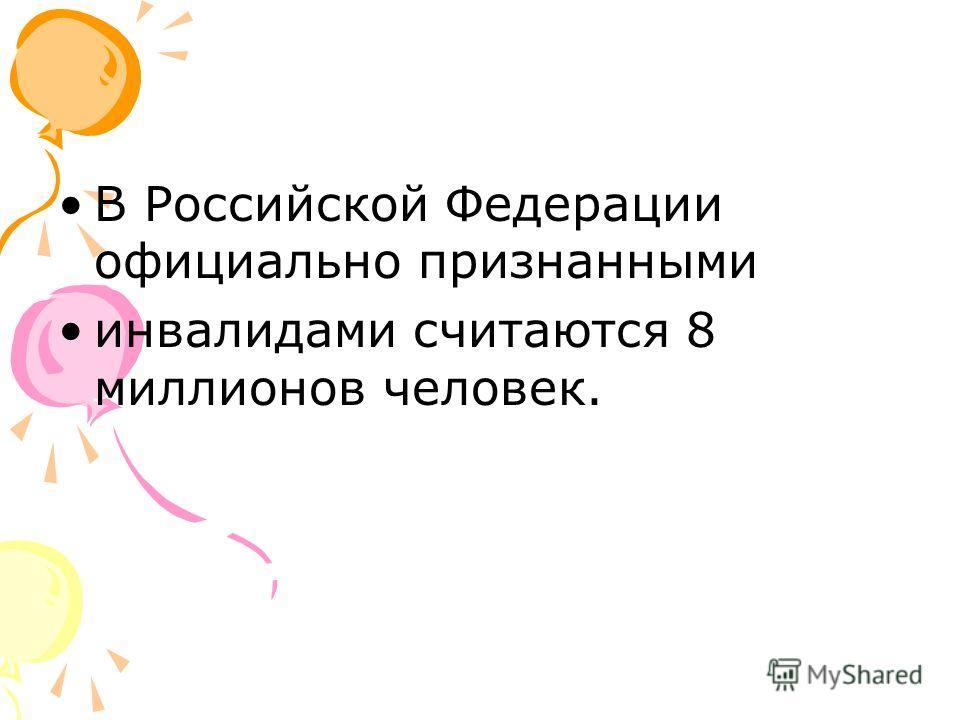 В Российской Федерации официально признанными инвалидами считаются 8 миллионов человек.