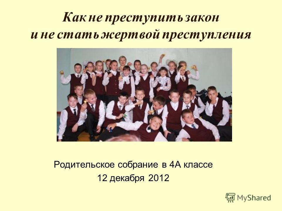 Как не преступить закон и не стать жертвой преступления Родительское собрание в 4А классе 12 декабря 2012