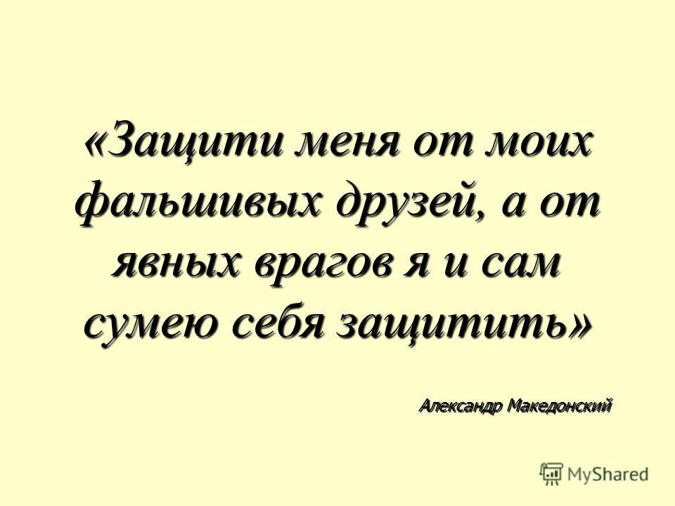 «Защити меня от моих фальшивых друзей, а от явных врагов я и сам сумею себя защитить» Александр Македонский