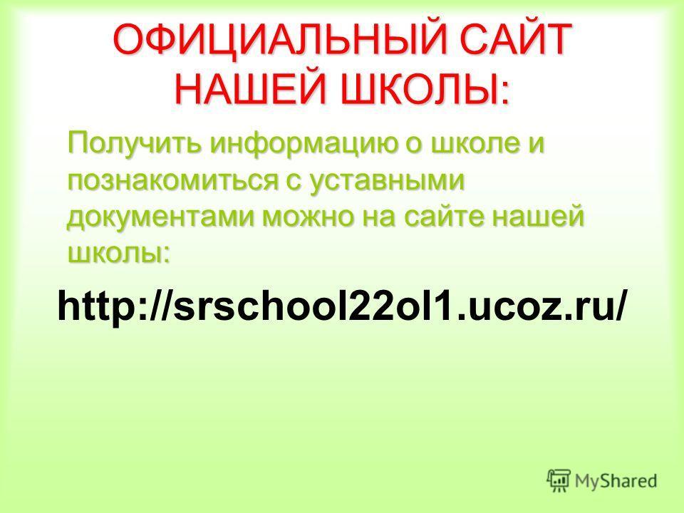 ОФИЦИАЛЬНЫЙ САЙТ НАШЕЙ ШКОЛЫ: Получить информацию о школе и познакомиться с уставными документами можно на сайте нашей школы: http://srschool22ol1.ucoz.ru/