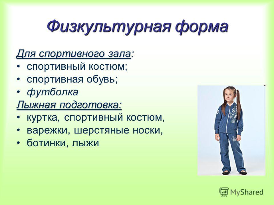 Физкультурная форма Для спортивного зала: спортивный костюм; спортивная обувь; футболка Лыжная подготовка: куртка, спортивный костюм, варежки, шерстяные носки, ботинки, лыжи