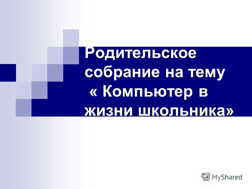 Родительское собрание на тему « Компьютер в жизни школьника»