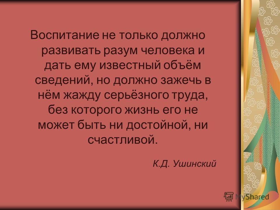 Воспитание не только должно развивать разум человека и дать ему известный объём сведений, но должно зажечь в нём жажду серьёзного труда, без которого жизнь его не может быть ни достойной, ни счастливой. К.Д. Ушинский