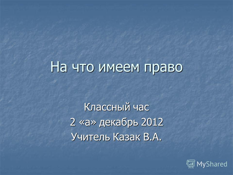 На что имеем право Классный час 2 «а» декабрь 2012 Учитель Казак В.А.