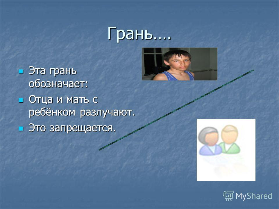 Грань…. Эта грань обозначает: Эта грань обозначает: Отца и мать с ребёнком разлучают. Отца и мать с ребёнком разлучают. Это запрещается. Это запрещается.