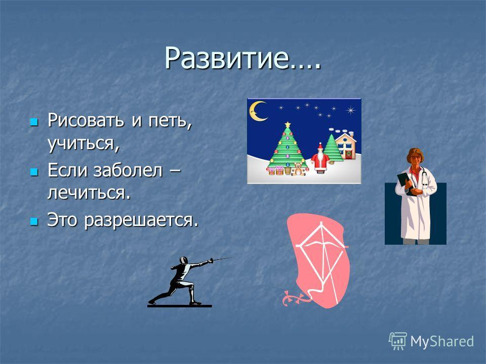 Развитие…. Рисовать и петь, учиться, Рисовать и петь, учиться, Если заболел – лечиться. Если заболел – лечиться. Это разрешается. Это разрешается.
