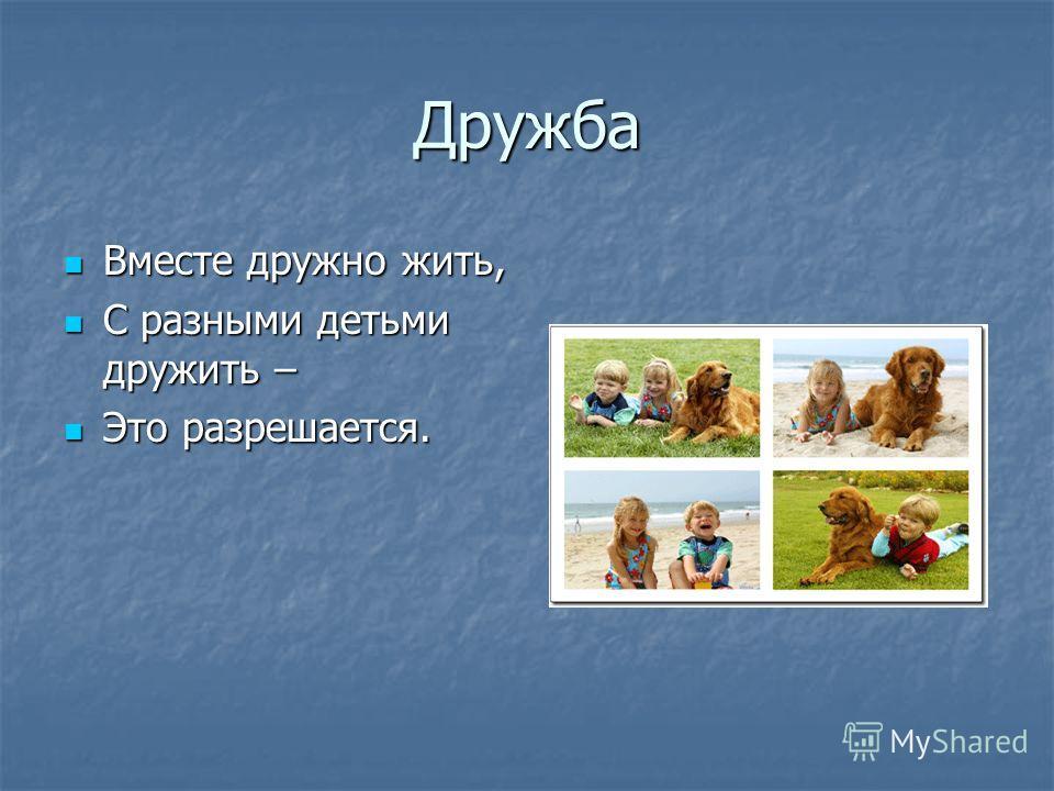 Дружба Вместе дружно жить, Вместе дружно жить, С разными детьми дружить – С разными детьми дружить – Это разрешается. Это разрешается.