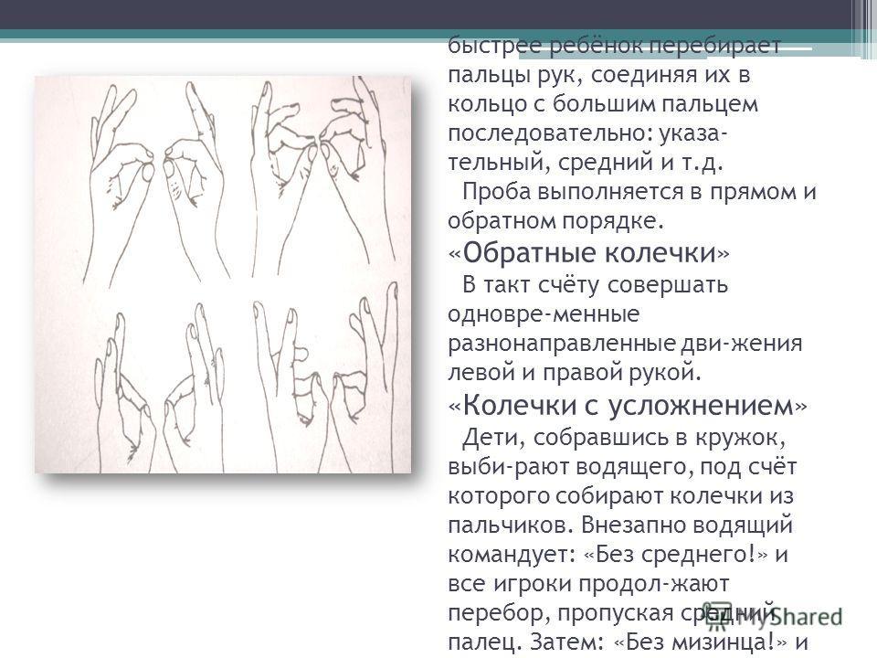 «Колечки» Поочерёдно и как можно быстрее ребёнок перебирает пальцы рук, соединяя их в кольцо с большим пальцем последовательно: указа- тельный, средний и т.д. Проба выполняется в прямом и обратном порядке. «Обратные колечки» В такт счёту совершать од