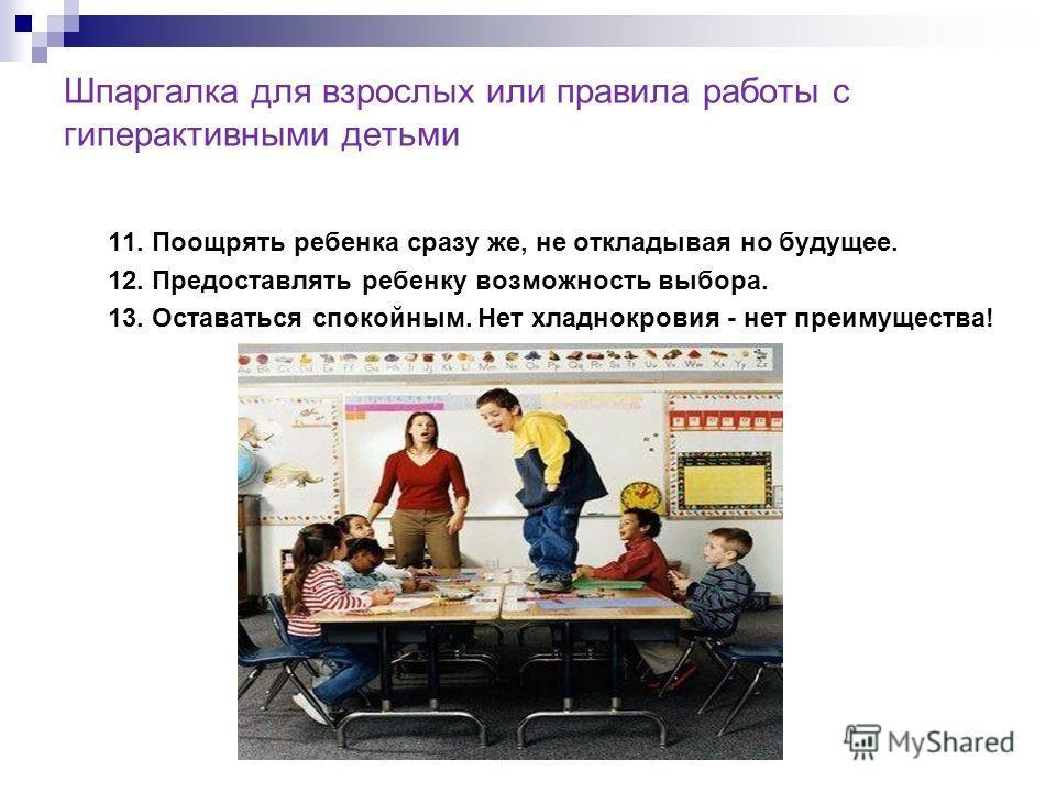 Шпаргалка для взрослых или правила работы с гиперактивными детьми 11. Поощрять ребенка сразу же, не откладывая но будущее. 12. Предоставлять ребенку возможность выбора. 13. Оставаться спокойным. Нет хладнокровия - нет преимущества!