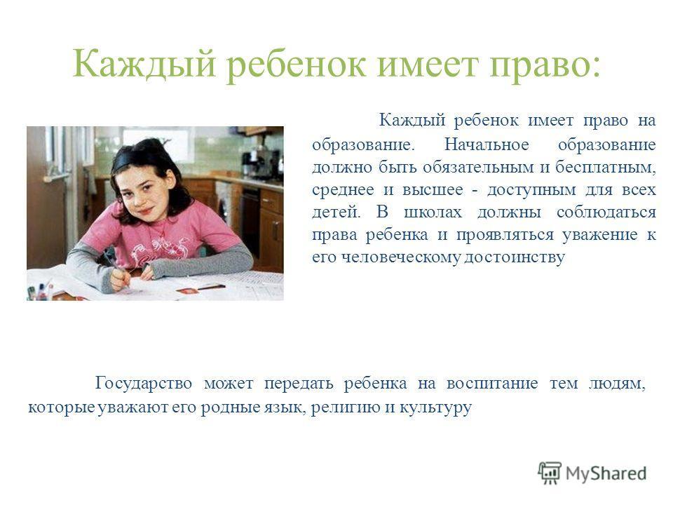 Каждый ребенок имеет право: Государство может передать ребенка на воспитание тем людям, которые уважают его родные язык, религию и культуру Каждый ребенок имеет право на образование. Начальное образование должно быть обязательным и бесплатным, средне