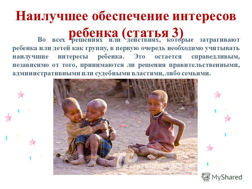 Наилучшее обеспечение интересов ребенка (статья 3) Во всех решениях или действиях, которые затрагивают ребенка или детей как группу, в первую очередь необходимо учитывать наилучшие интересы ребенка. Это остается справедливым, независимо от того, прин