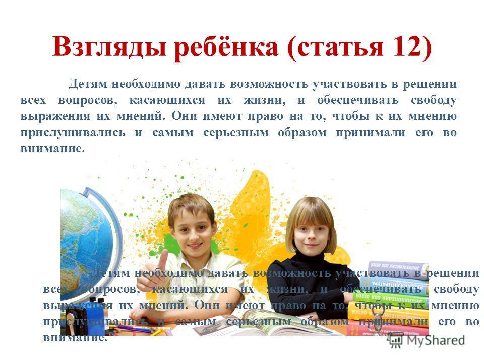 Взгляды ребёнка (статья 12) Детям необходимо давать возможность участвовать в решении всех вопросов, касающихся их жизни, и обеспечивать свободу выражения их мнений. Они имеют право на то, чтобы к их мнению прислушивались и самым серьезным образом пр