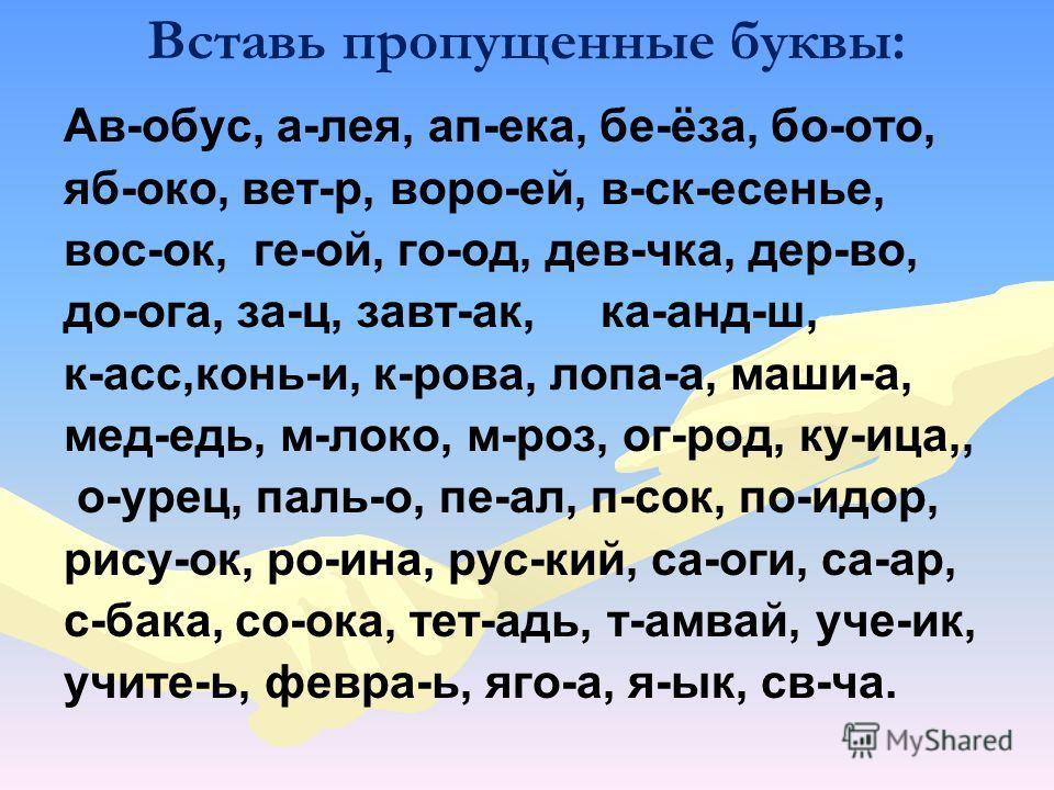 Вставь пропущенные буквы: Ав-обус, а-лея, ап-ека, бе-ёза, бо-ото, яб-око, вет-р, воро-ей, в-ск-есенье, вос-ок, ге-ой, го-од, дев-чка, дер-во, до-ога, за-ц, завт-ак, ка-анд-ш, к-асс,конь-и, к-рова, лопа-а, маши-а, мед-едь, м-локо, м-роз, ог-род, ку-иц