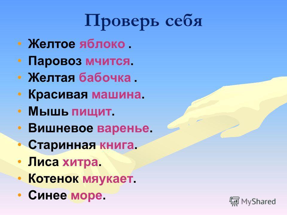 Проверь себя Желтое яблоко. Паровоз мчится. Желтая бабочка. Красивая машина. Мышь пищит. Вишневое варенье. Старинная книга. Лиса хитра. Котенок мяукает. Синее море.