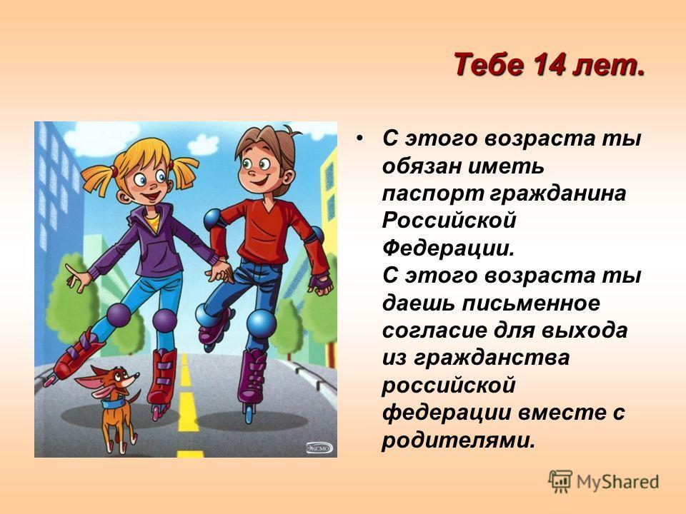 Тебе 14 лет. С этого возраста ты обязан иметь паспорт гражданина Российской Федерации. С этого возраста ты даешь письменное согласие для выхода из гражданства российской федерации вместе с родителями.