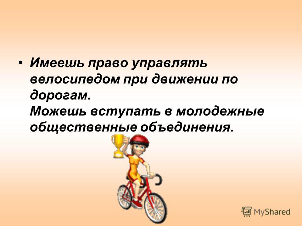 Имеешь право управлять велосипедом при движении по дорогам. Можешь вступать в молодежные общественные объединения.