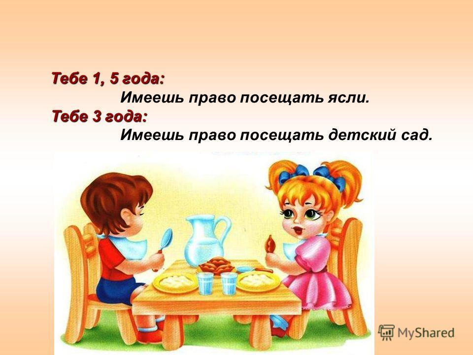 Тебе 1, 5 года: Тебе 3 года: Тебе 1, 5 года: Имеешь право посещать ясли. Тебе 3 года: Имеешь право посещать детский сад.