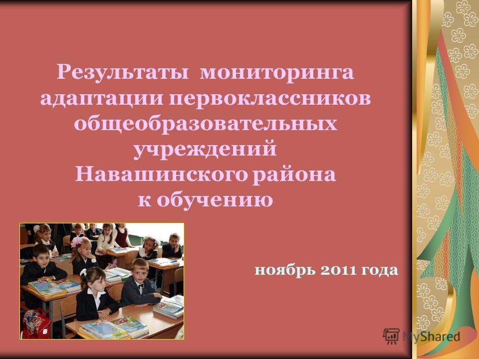 Результаты мониторинга адаптации первоклассников общеобразовательных учреждений Навашинского района к обучению ноябрь 2011 года