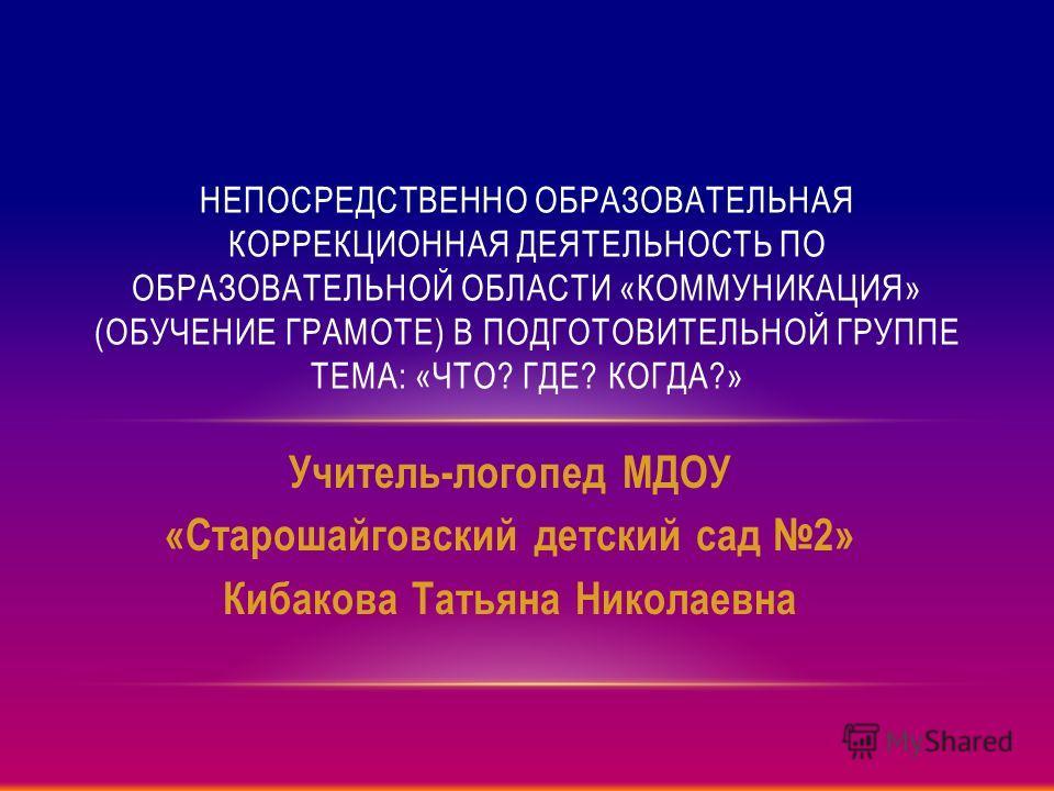 Учитель-логопед МДОУ «Старошайговский детский сад 2» Кибакова Татьяна Николаевна НЕПОСРЕДСТВЕННО ОБРАЗОВАТЕЛЬНАЯ КОРРЕКЦИОННАЯ ДЕЯТЕЛЬНОСТЬ ПО ОБРАЗОВАТЕЛЬНОЙ ОБЛАСТИ «КОММУНИКАЦИЯ» (ОБУЧЕНИЕ ГРАМОТЕ) В ПОДГОТОВИТЕЛЬНОЙ ГРУППЕ ТЕМА: «ЧТО? ГДЕ? КОГДА?