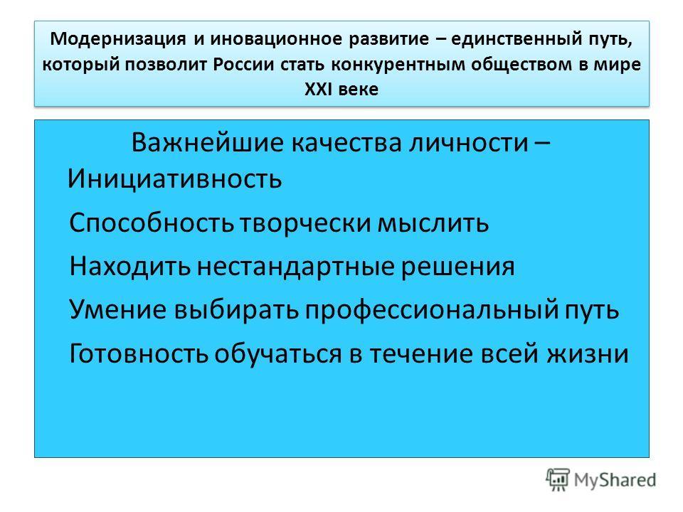 Модернизация и иновационное развитие – единственный путь, который позволит России стать конкурентным обществом в мире XXI веке Важнейшие качества личности – Инициативность Способность творчески мыслить Находить нестандартные решения Умение выбирать п