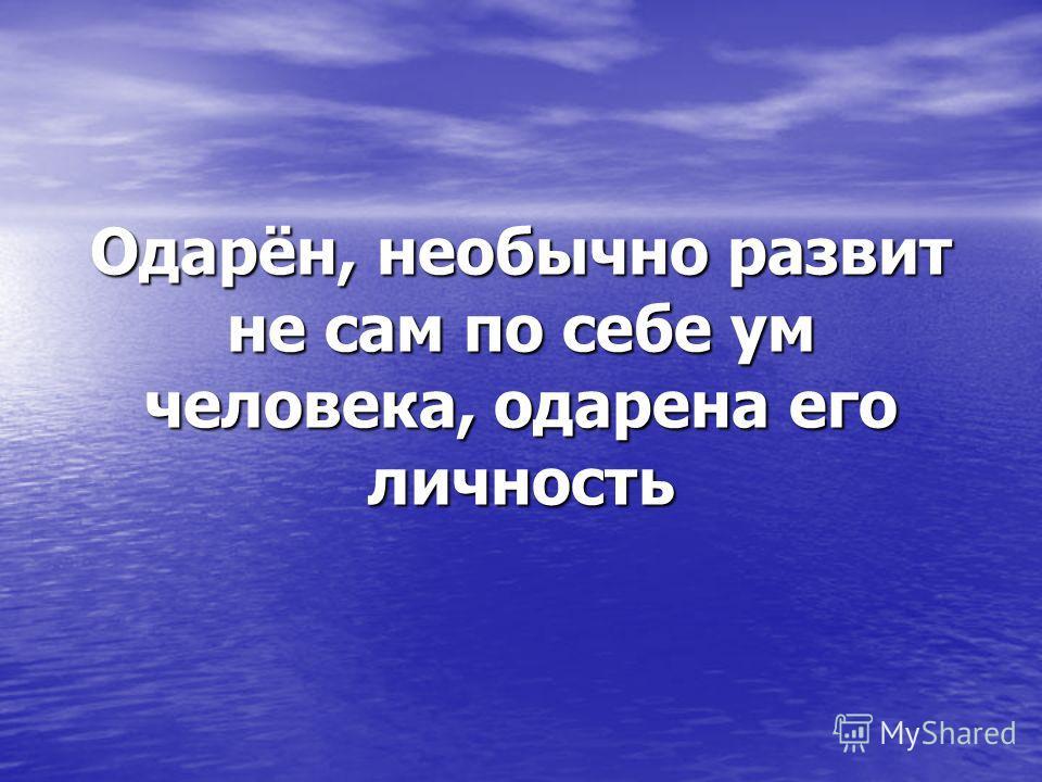 Одарён, необычно развит не сам по себе ум человека, одарена его личность