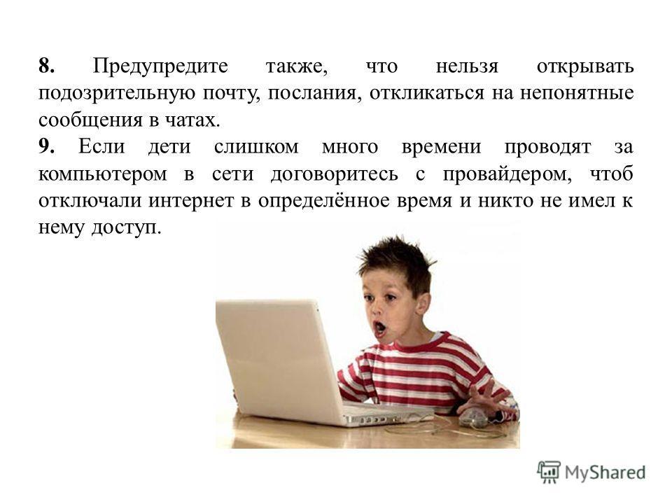 8. Предупредите также, что нельзя открывать подозрительную почту, послания, откликаться на непонятные сообщения в чатах. 9. Если дети слишком много времени проводят за компьютером в сети договоритесь с провайдером, чтоб отключали интернет в определён