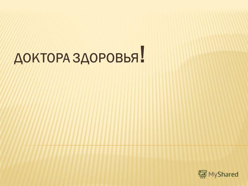 ДОКТОРА ЗДОРОВЬЯ !