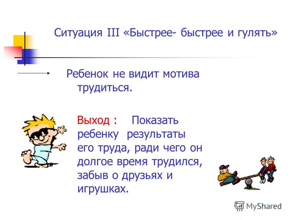 Ситуация III «Быстрее- быстрее и гулять» Ребенок не видит мотива трудиться. Выход : Показать ребенку результаты его труда, ради чего он долгое время трудился, забыв о друзьях и игрушках.