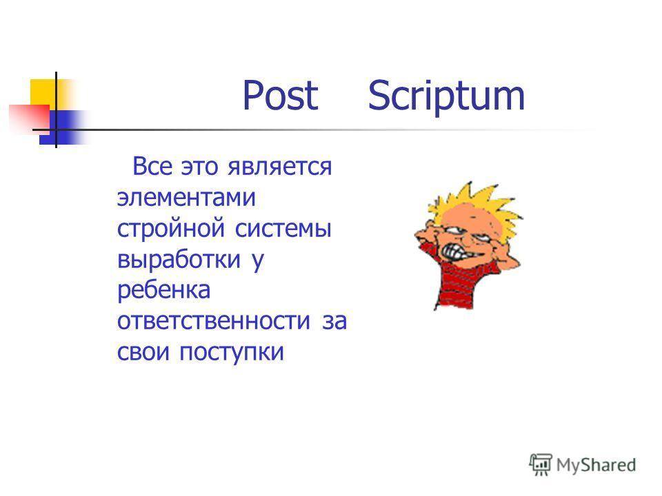 Post Scriptum Все это является элементами стройной системы выработки у ребенка ответственности за свои поступки