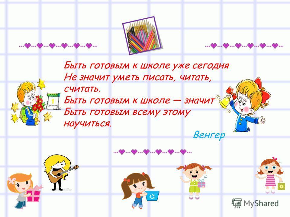 Быть готовым к школе уже сегодня Не значит уметь писать, читать, считать. Быть готовым к школе значит Быть готовым всему этому научиться. Венгер