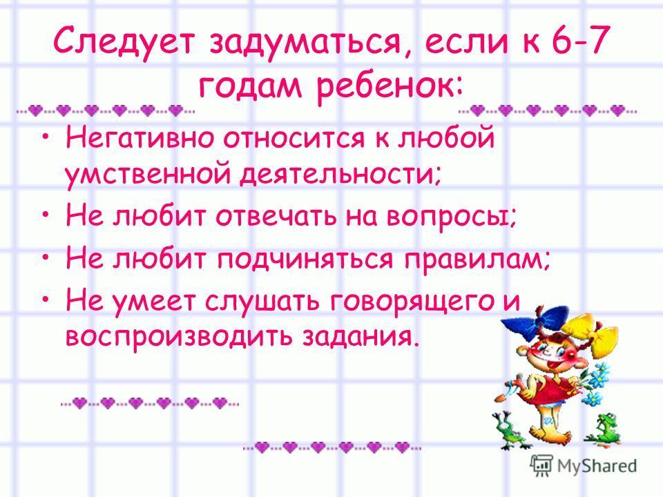 Следует задуматься, если к 6-7 годам ребенок: Негативно относится к любой умственной деятельности; Не любит отвечать на вопросы; Не любит подчиняться правилам; Не умеет слушать говорящего и воспроизводить задания.