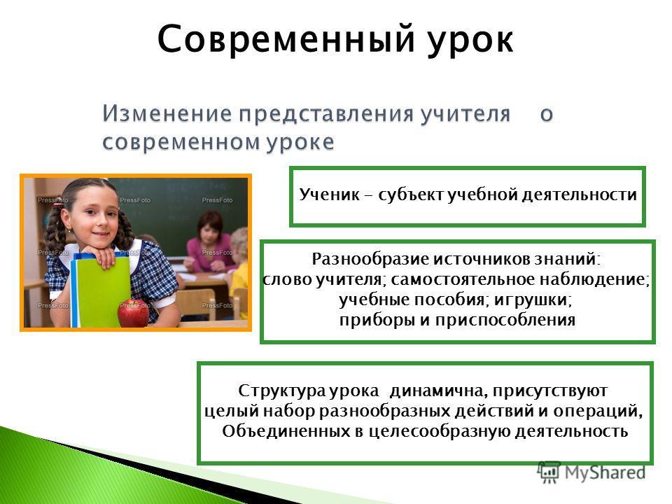 Ученик - субъект учебной деятельности Разнообразие источников знаний: слово учителя; самостоятельное наблюдение; учебные пособия; игрушки; приборы и приспособления Структура урока динамична, присутствуют целый набор разнообразных действий и операций,