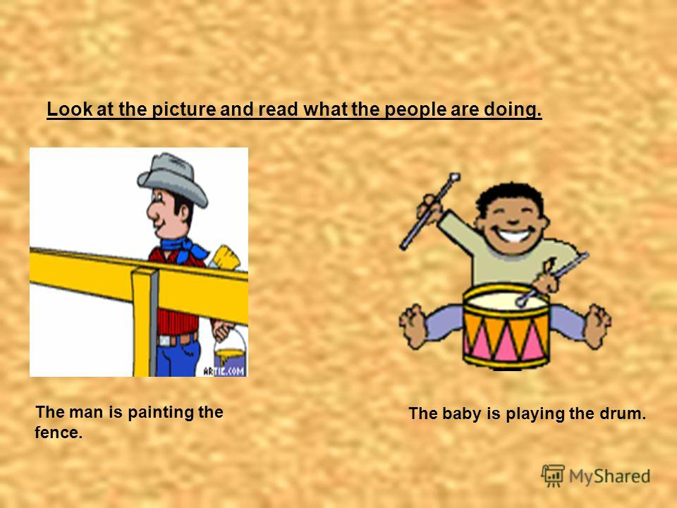 2 Look at the picture and read what the people are doing. The man is painting the fence. The baby is playing the drum.