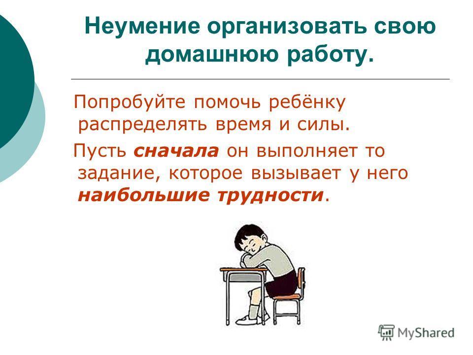 Неумение организовать свою домашнюю работу. Попробуйте помочь ребёнку распределять время и силы. Пусть сначала он выполняет то задание, которое вызывает у него наибольшие трудности.