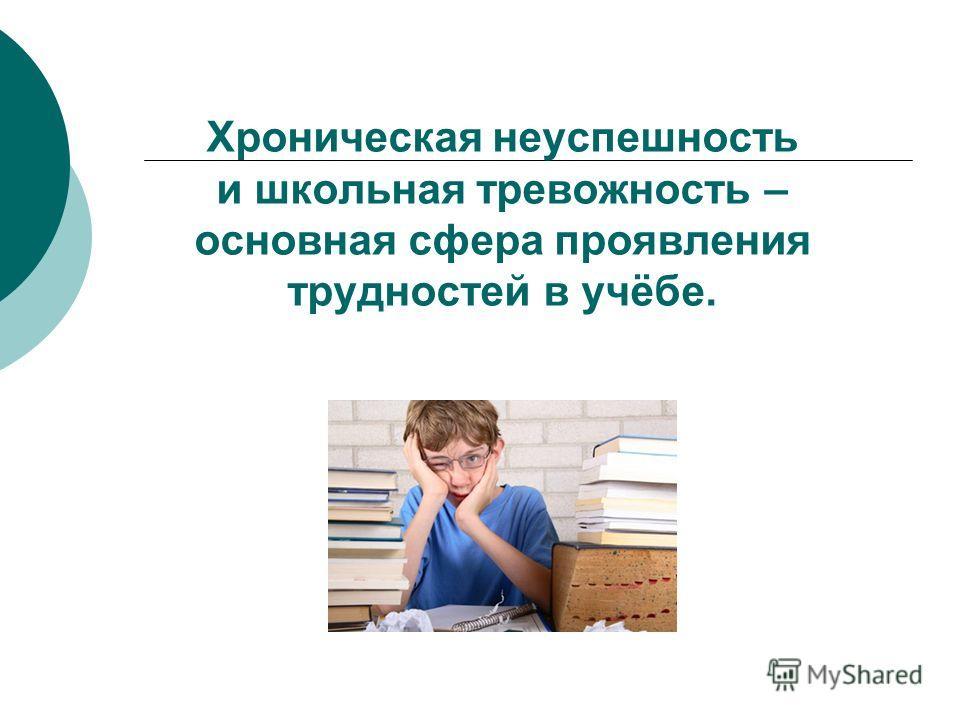 Хроническая неуспешность и школьная тревожность – основная сфера проявления трудностей в учёбе.