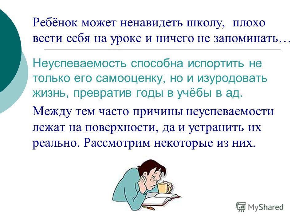 Ребёнок может ненавидеть школу, плохо вести себя на уроке и ничего не запоминать… Неуспеваемость способна испортить не только его самооценку, но и изуродовать жизнь, превратив годы в учёбы в ад. Между тем часто причины неуспеваемости лежат на поверхн