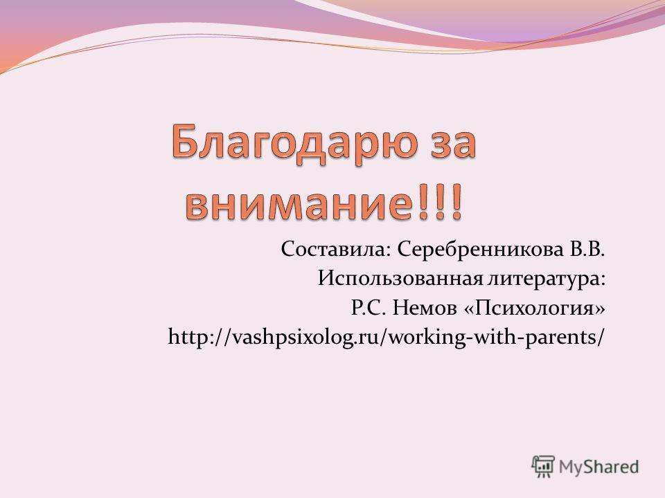 Составила: Серебренникова В.В. Использованная литература: Р.С. Немов «Психология» http://vashpsixolog.ru/working-with-parents/