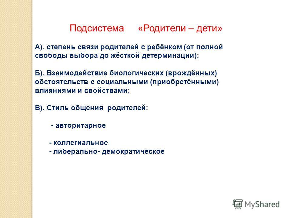 Подсистема «Родители – дети» А). степень связи родителей с ребёнком (от полной свободы выбора до жёсткой детерминации); Б). Взаимодействие биологических (врождённых) обстоятельств с социальными (приобретёнными) влияниями и свойствами; В). Стиль общен