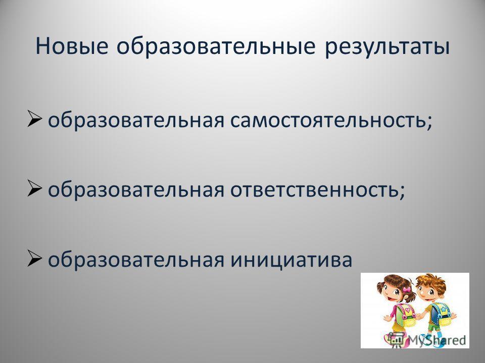 Новые образовательные результаты образовательная самостоятельность; образовательная ответственность; образовательная инициатива