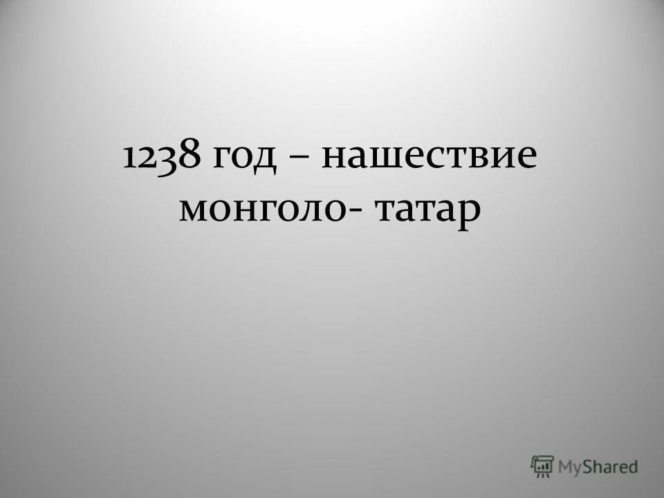 1238 год – нашествие монголо- татар