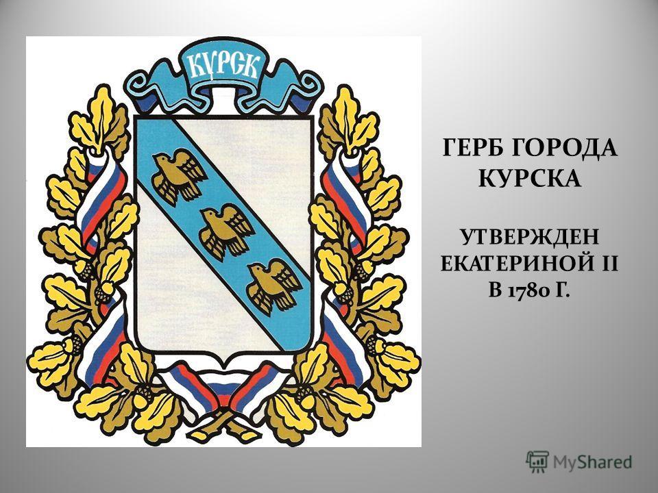 ГЕРБ ГОРОДА КУРСКА УТВЕРЖДЕН ЕКАТЕРИНОЙ II В 1780 Г.