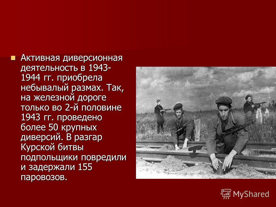 Активная диверсионная деятельность в 1943- 1944 гг. приобрела небывалый размах. Так, на железной дороге только во 2-й половине 1943 гг. проведено более 50 крупных диверсий. В разгар Курской битвы подпольщики повредили и задержали 155 паровозов. Актив