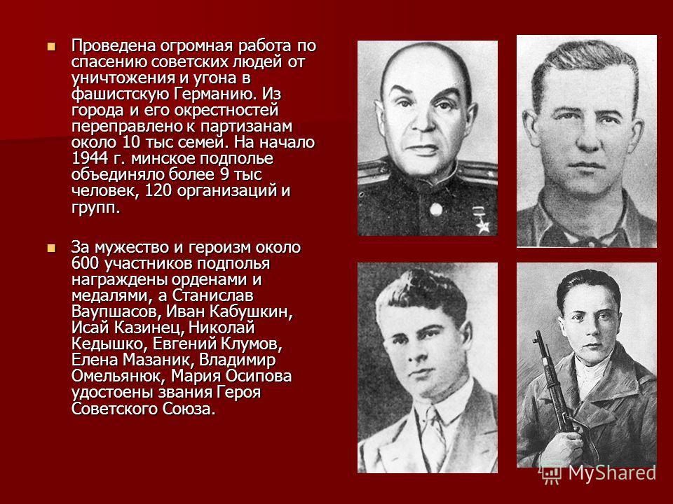 Проведена огромная работа по спасению советских людей от уничтожения и угона в фашистскую Германию. Из города и его окрестностей переправлено к партизанам около 10 тыс семей. На начало 1944 г. минское подполье объединяло более 9 тыс человек, 120 орга