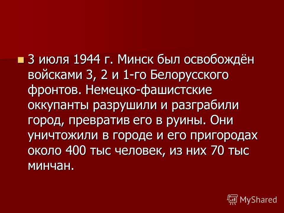 3 июля 1944 г. Минск был освобождён войсками 3, 2 и 1-го Белорусского фронтов. Немецко-фашистские оккупанты разрушили и разграбили город, превратив его в руины. Они уничтожили в городе и его пригородах около 400 тыс человек, из них 70 тыс минчан. 3 и