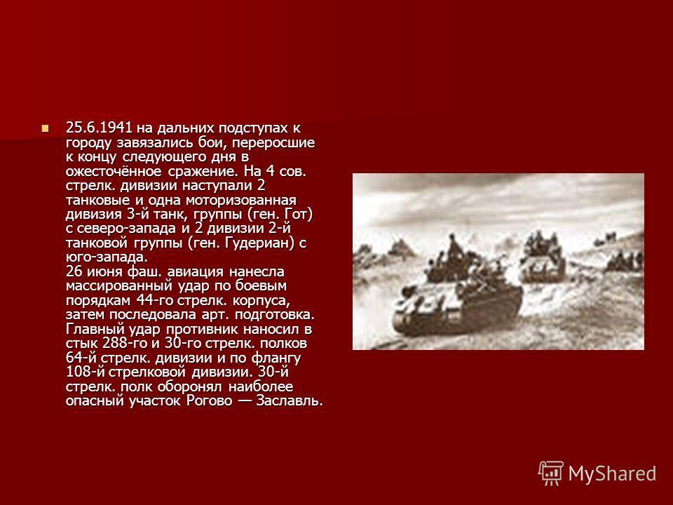 25.6.1941 на дальних подступах к городу завязались бои, переросшие к концу следующего дня в ожесточённое сражение. На 4 сов. стрелк. дивизии наступали 2 танковые и одна моторизованная дивизия 3-й танк, группы (ген. Гот) с северо-запада и 2 дивизии 2-