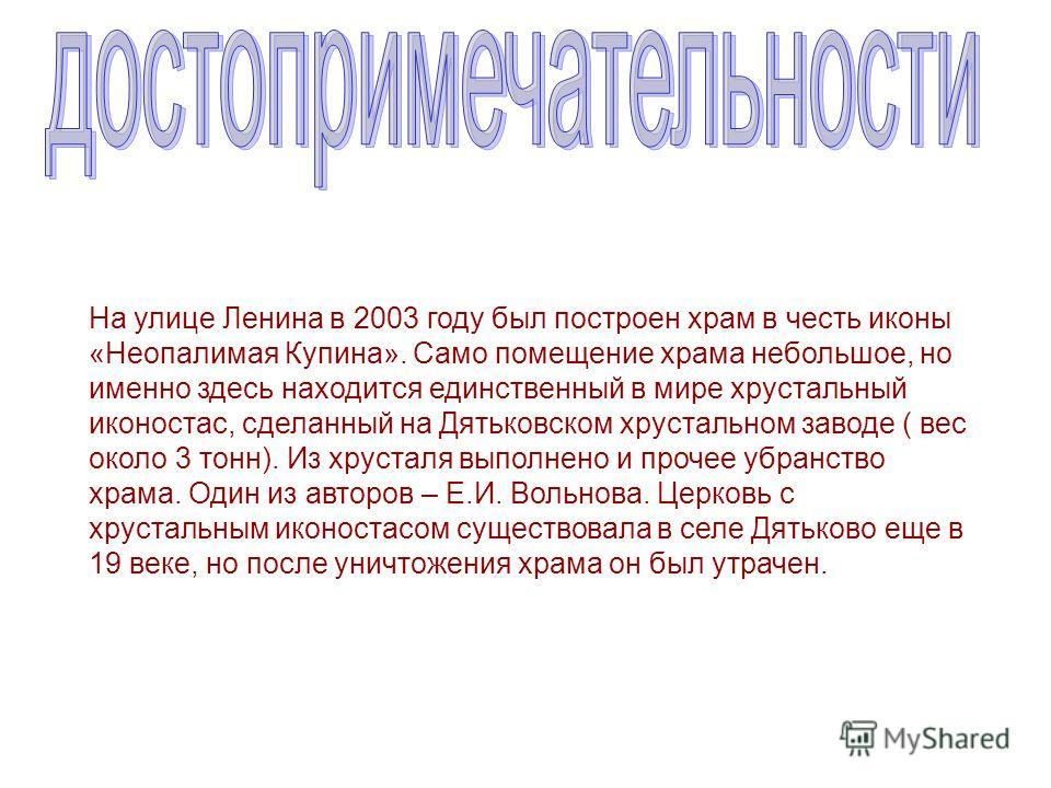 На улице Ленина в 2003 году был построен храм в честь иконы «Неопалимая Купина». Само помещение храма небольшое, но именно здесь находится единственный в мире хрустальный иконостас, сделанный на Дятьковском хрустальном заводе ( вес около 3 тонн). Из
