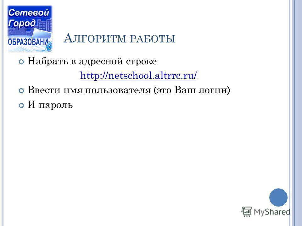 А ЛГОРИТМ РАБОТЫ Набрать в адресной строке http://netschool.altrrc.ru/ Ввести имя пользователя (это Ваш логин) И пароль