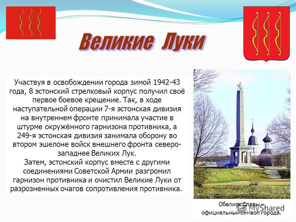 Обелиск Славы – официальный символ города. Участвуя в освобождении города зимой 1942-43 года, 8 эстонский стрелковый корпус получил своё первое боевое крещение. Так, в ходе наступательной операции 7-я эстонская дивизия на внутреннем фронте принимала